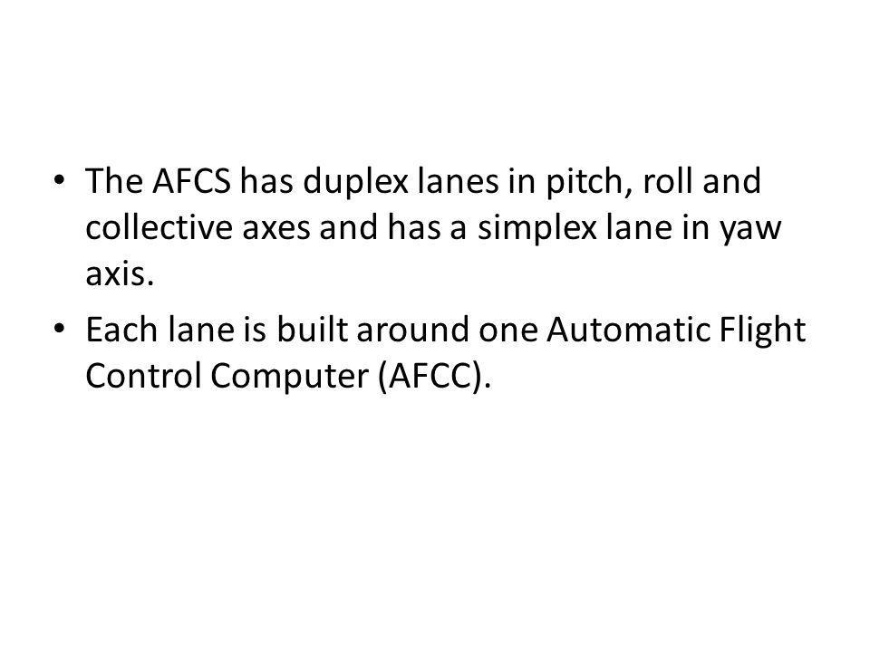 The AFCS has duplex lanes in pitch, roll and collective axes and has a simplex lane in yaw axis.