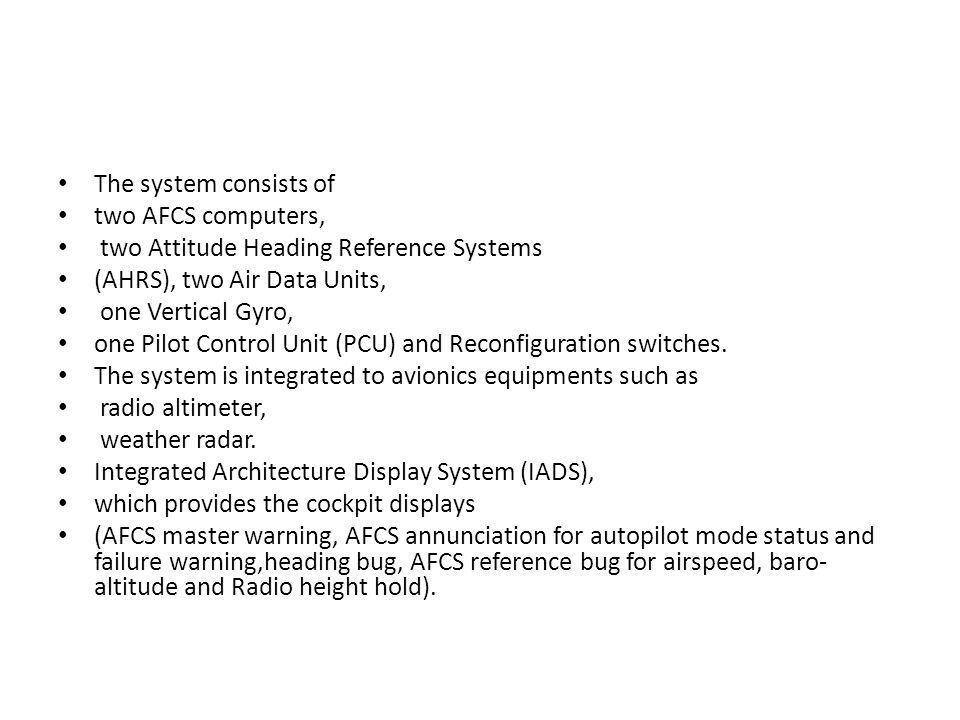 The system consists of two AFCS computers, two Attitude Heading Reference Systems. (AHRS), two Air Data Units,