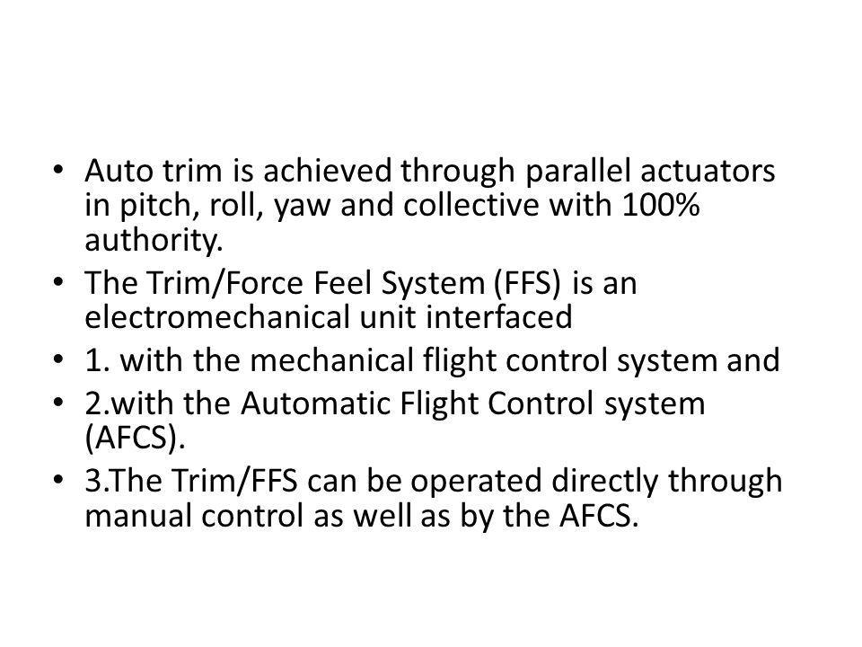Auto trim is achieved through parallel actuators in pitch, roll, yaw and collective with 100% authority.