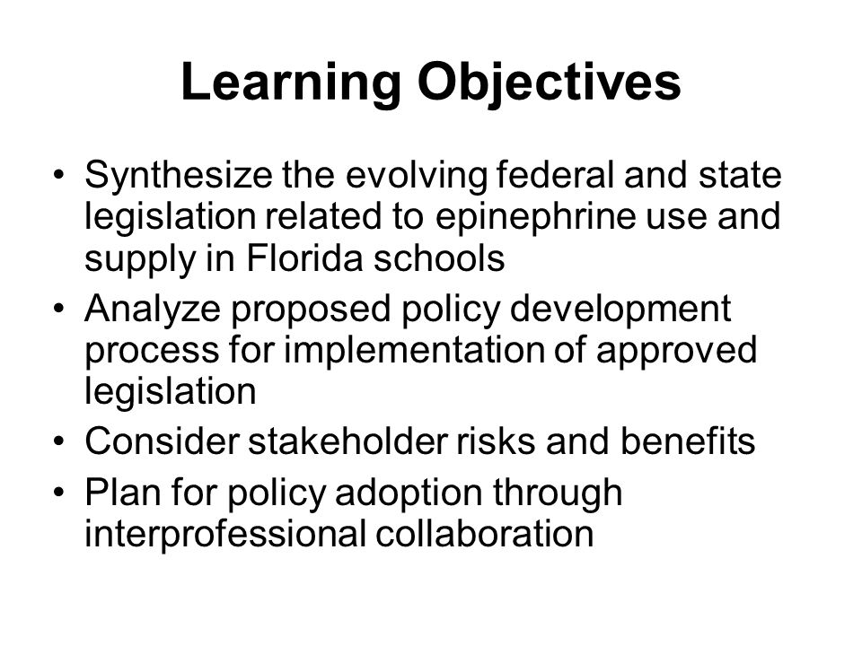 Learning Objectives Synthesize the evolving federal and state legislation related to epinephrine use and supply in Florida schools.