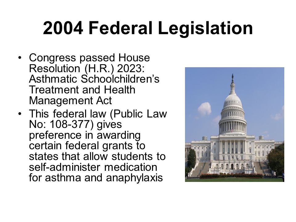 2004 Federal Legislation Congress passed House Resolution (H.R.) 2023: Asthmatic Schoolchildren's Treatment and Health Management Act.