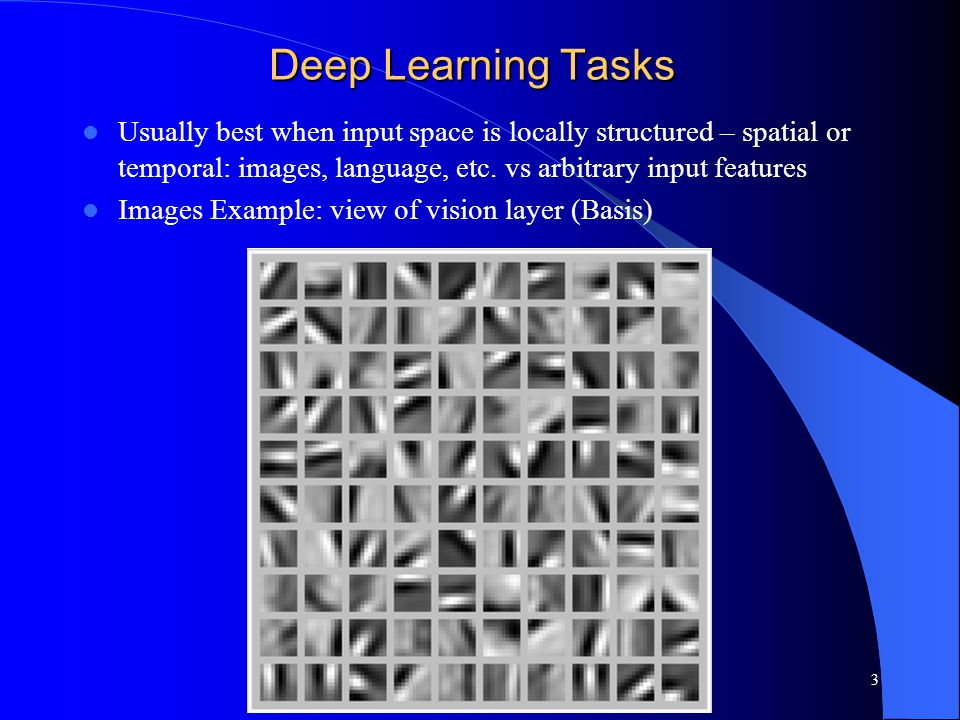 Deep Learning Tasks Usually best when input space is locally structured – spatial or temporal: images, language, etc. vs arbitrary input features.