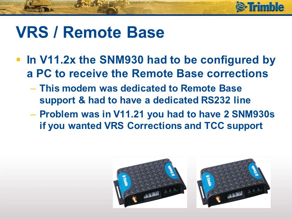 VRS / Remote Base In V11.2x the SNM930 had to be configured by a PC to receive the Remote Base corrections.
