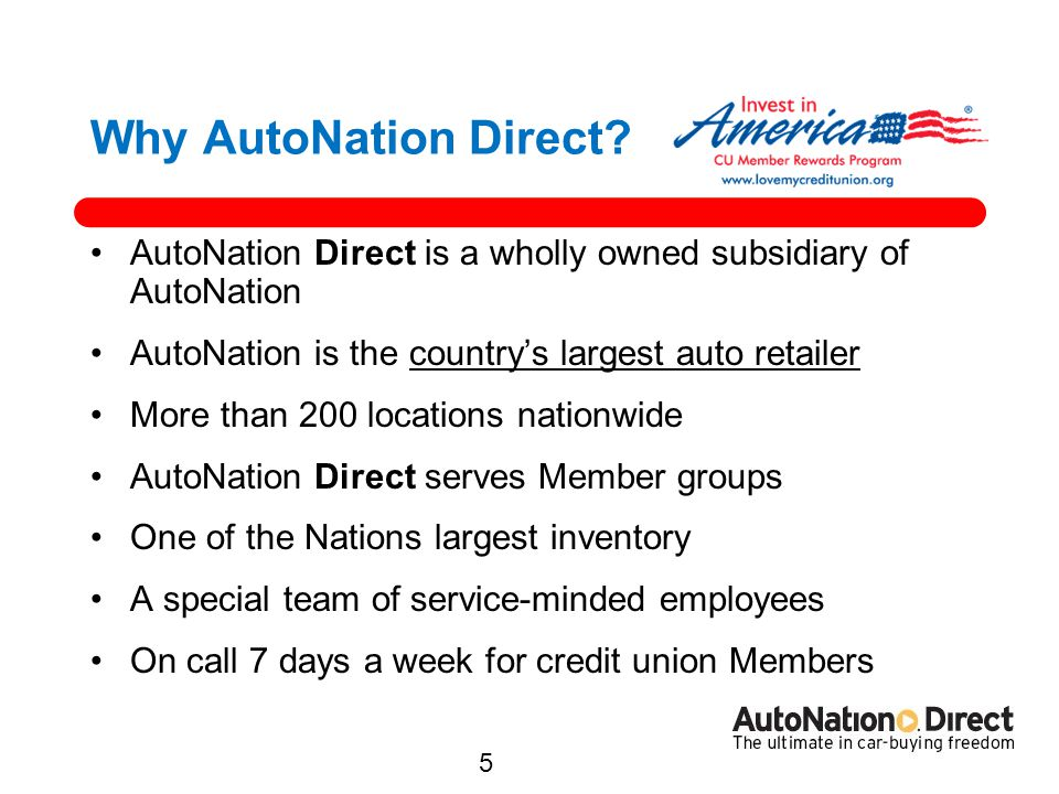 Why AutoNation Direct AutoNation Direct is a wholly owned subsidiary of AutoNation. AutoNation is the country's largest auto retailer.