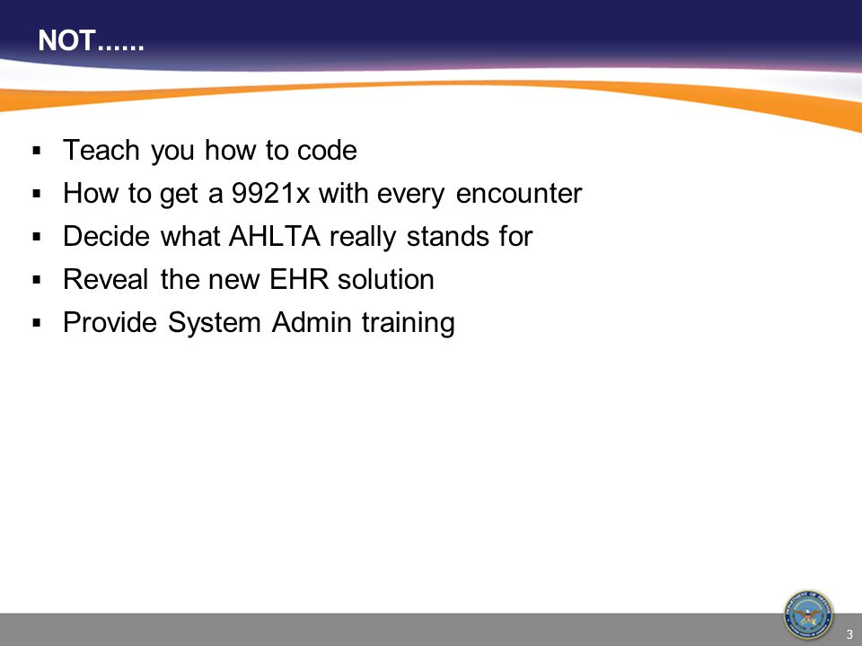 NOT...... Teach you how to code. How to get a 9921x with every encounter. Decide what AHLTA really stands for.