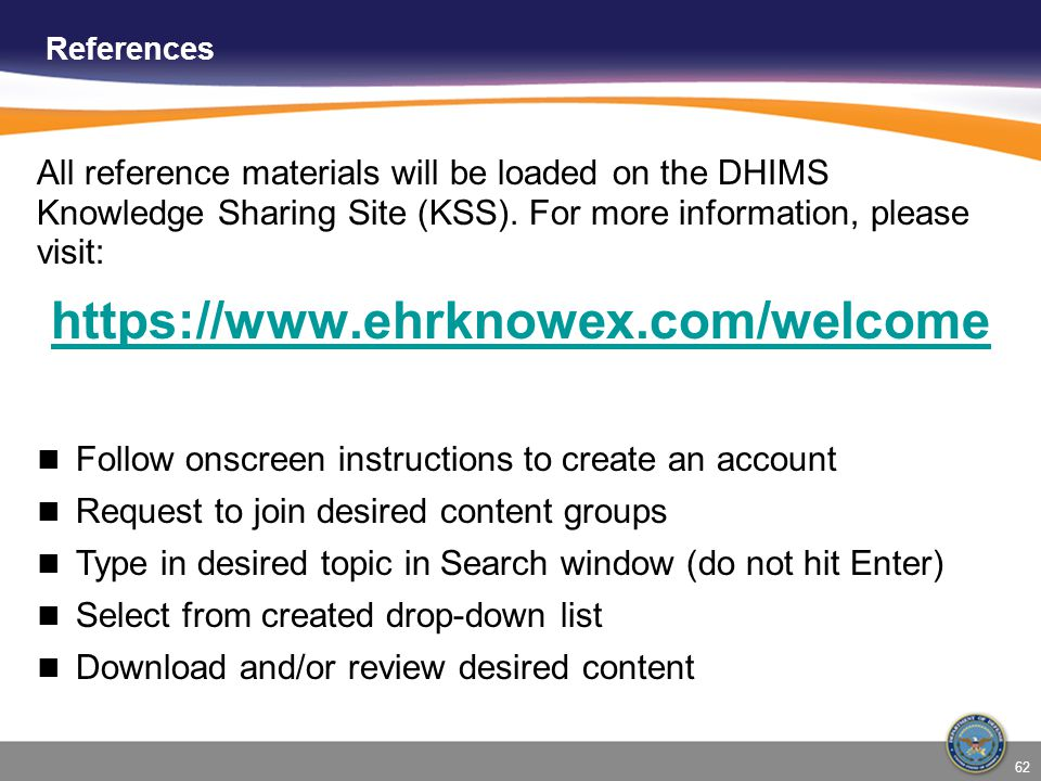 References All reference materials will be loaded on the DHIMS Knowledge Sharing Site (KSS). For more information, please visit: