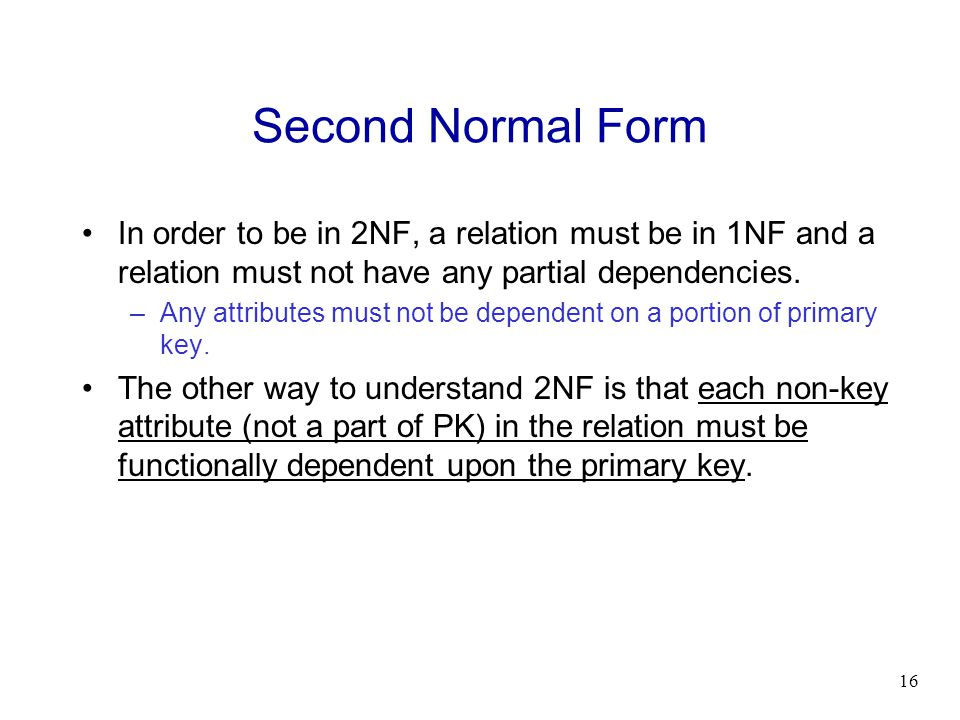 Second Normal Form In order to be in 2NF, a relation must be in 1NF and a relation must not have any partial dependencies.
