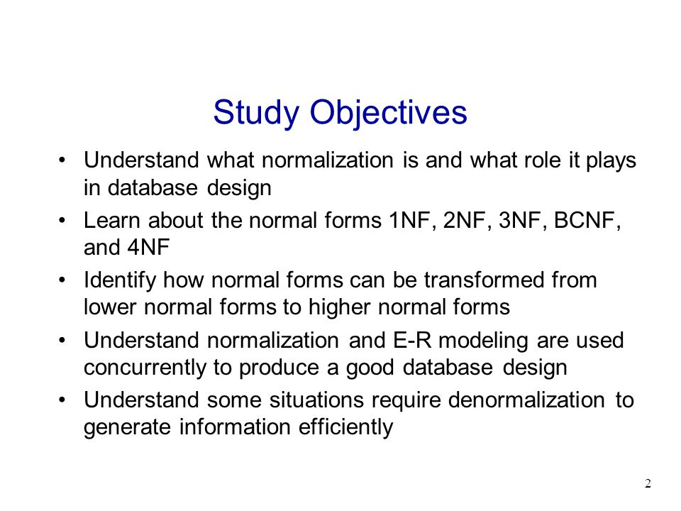 Study Objectives Understand what normalization is and what role it plays in database design.
