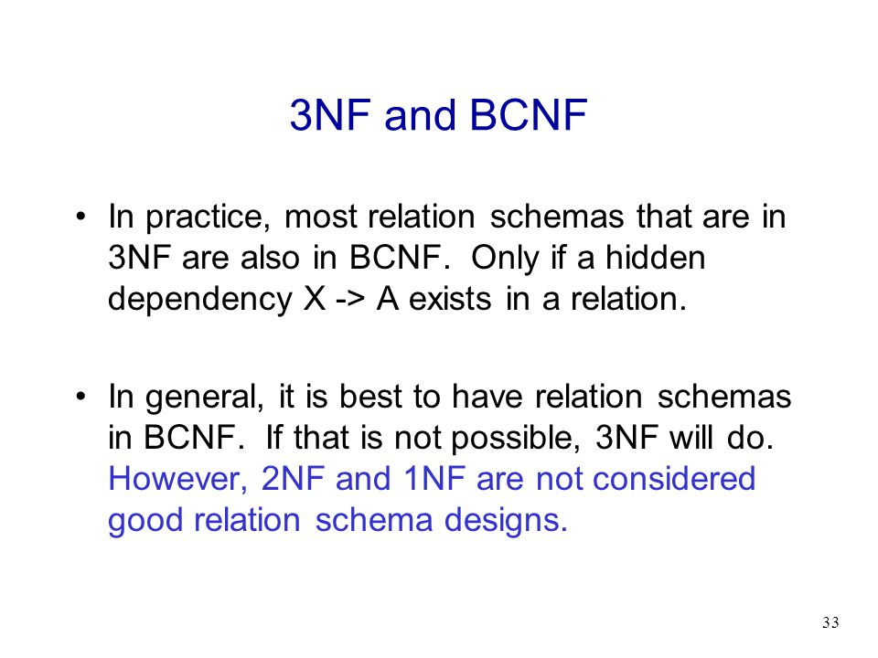 3NF and BCNF In practice, most relation schemas that are in 3NF are also in BCNF. Only if a hidden dependency X -> A exists in a relation.