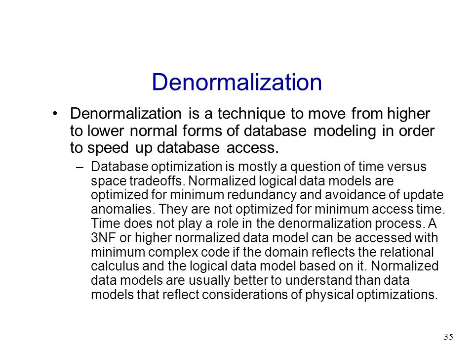 Denormalization Denormalization is a technique to move from higher to lower normal forms of database modeling in order to speed up database access.