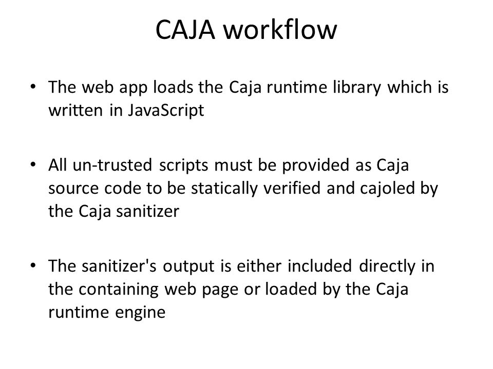 CAJA workflow The web app loads the Caja runtime library which is written in JavaScript.