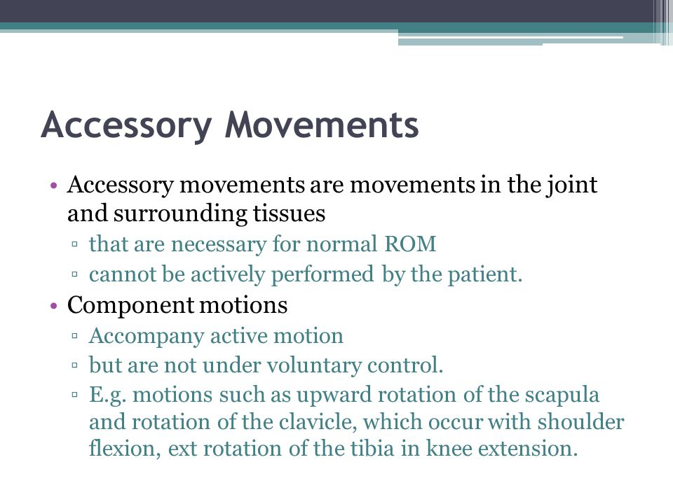 Accessory Movements Accessory movements are movements in the joint and surrounding tissues. that are necessary for normal ROM.