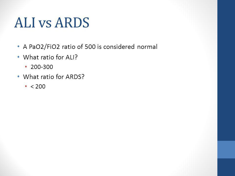 ALI vs ARDS A PaO2/FiO2 ratio of 500 is considered normal