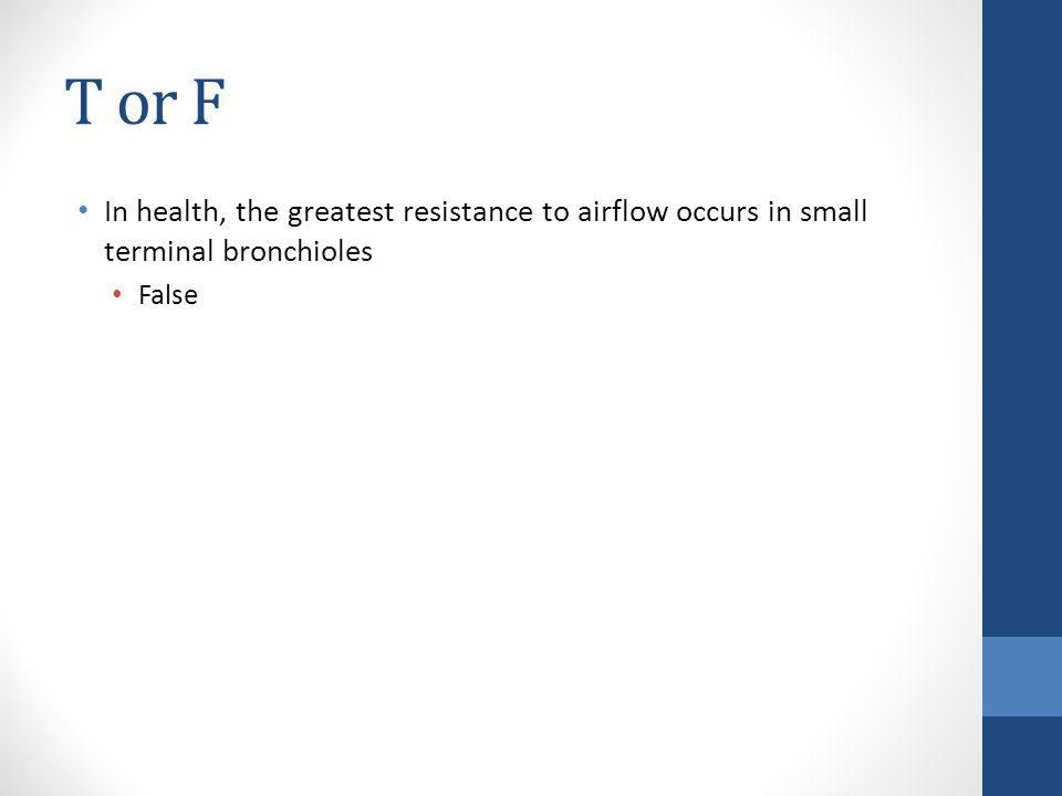 T or F In health, the greatest resistance to airflow occurs in small terminal bronchioles. False.