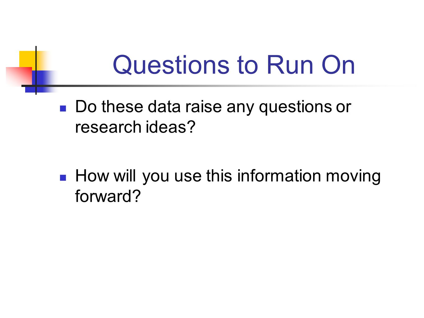 Questions to Run On Do these data raise any questions or research ideas How will you use this information moving forward