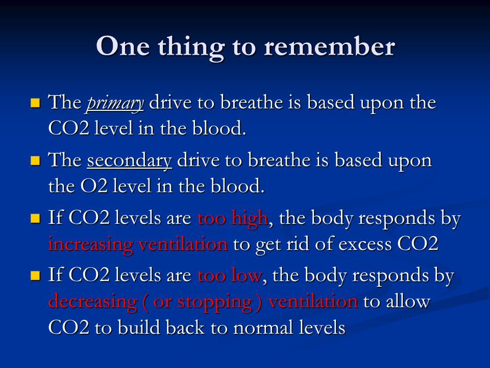 One thing to remember The primary drive to breathe is based upon the CO2 level in the blood.
