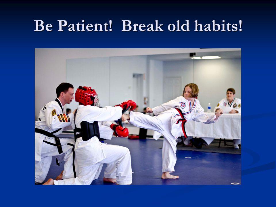Be Patient! Break old habits!