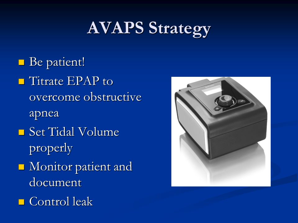AVAPS Strategy Be patient! Titrate EPAP to overcome obstructive apnea