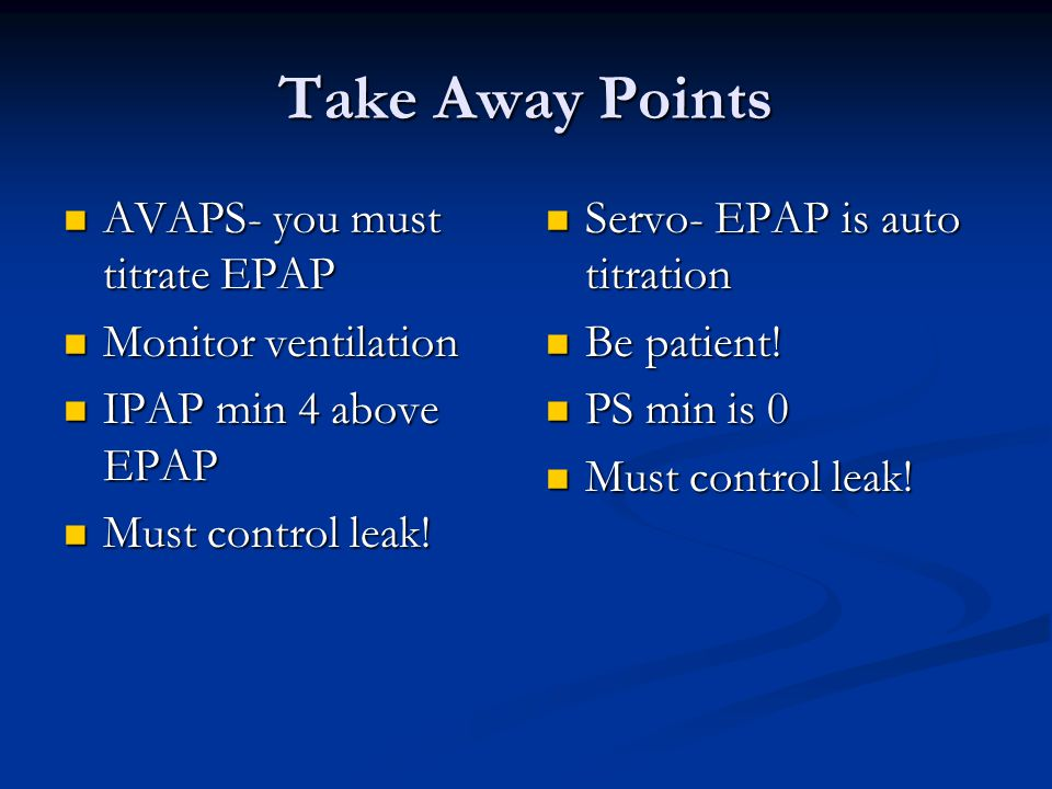 Take Away Points AVAPS- you must titrate EPAP Monitor ventilation