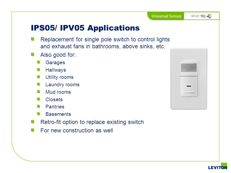 IPS05/ IPV05 Applications Replacement for single pole switch to control lights and exhaust fans in bathrooms, above sinks, etc.
