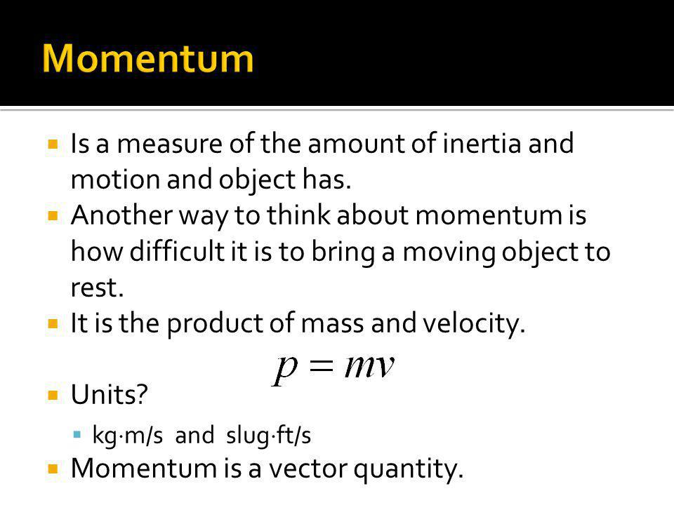 Momentum Is a measure of the amount of inertia and motion and object has.