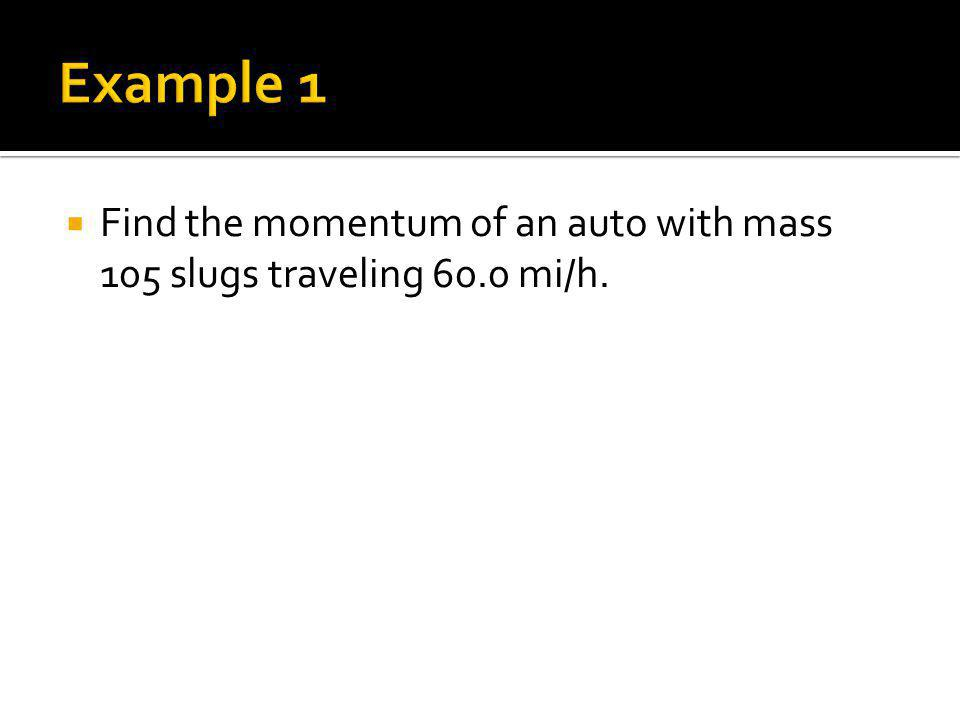 Example 1 Find the momentum of an auto with mass 105 slugs traveling 60.0 mi/h.