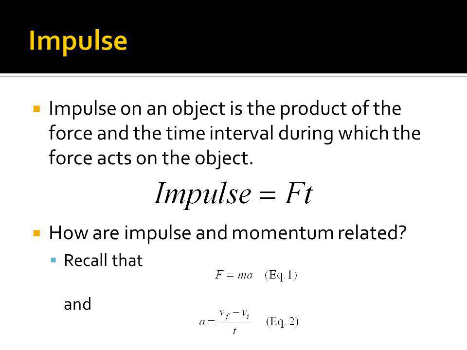 Impulse Impulse on an object is the product of the force and the time interval during which the force acts on the object.