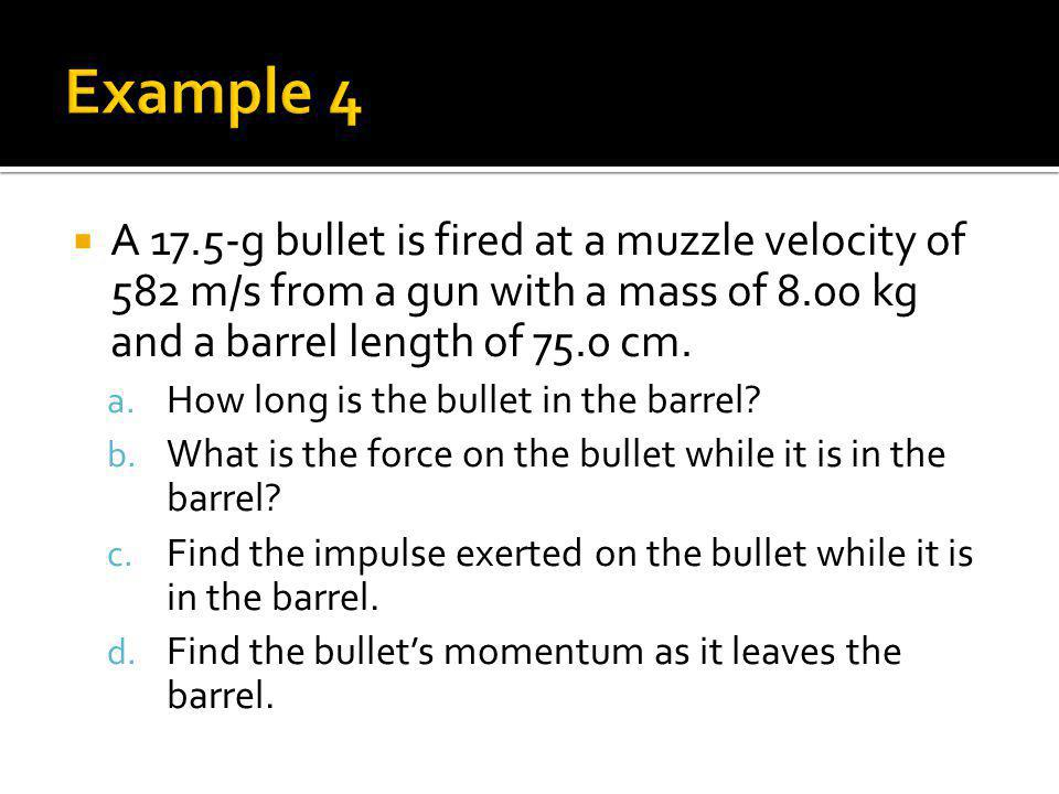 Example 4 A 17.5-g bullet is fired at a muzzle velocity of 582 m/s from a gun with a mass of 8.00 kg and a barrel length of 75.0 cm.