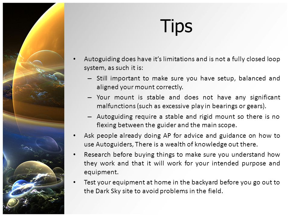Tips Autoguiding does have it's limitations and is not a fully closed loop system, as such it is: