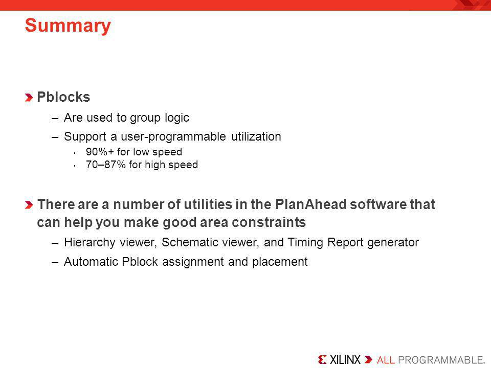 Summary Pblocks. Are used to group logic. Support a user-programmable utilization. 90%+ for low speed.