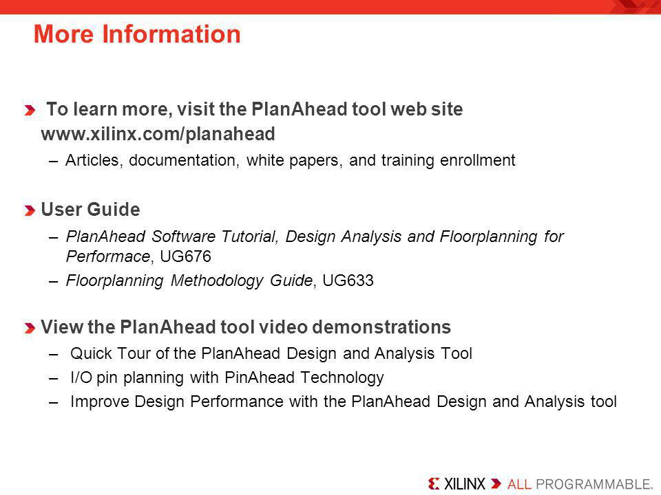 More Information To learn more, visit the PlanAhead tool web site www.xilinx.com/planahead.