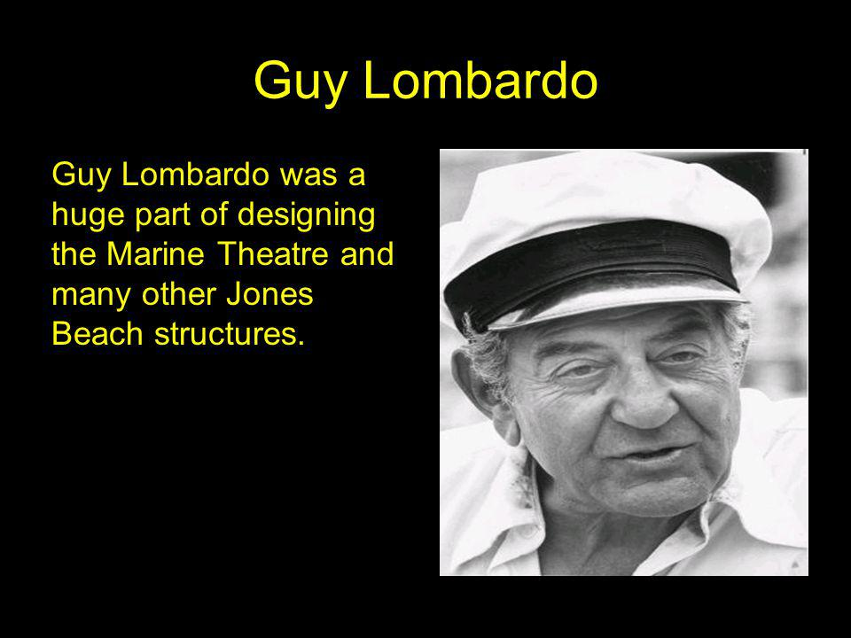 Guy Lombardo Guy Lombardo was a huge part of designing the Marine Theatre and many other Jones Beach structures.