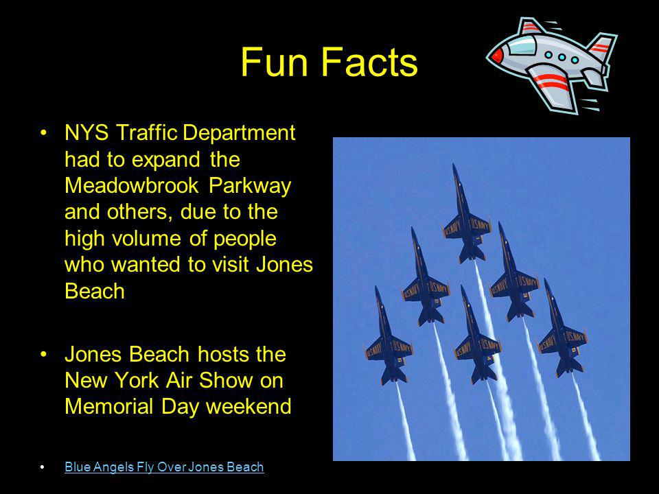 Fun Facts NYS Traffic Department had to expand the Meadowbrook Parkway and others, due to the high volume of people who wanted to visit Jones Beach.