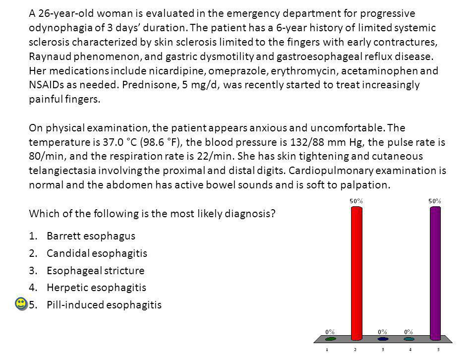 A 26-year-old woman is evaluated in the emergency department for progressive odynophagia of 3 days' duration. The patient has a 6-year history of limited systemic sclerosis characterized by skin sclerosis limited to the fingers with early contractures, Raynaud phenomenon, and gastric dysmotility and gastroesophageal reflux disease. Her medications include nicardipine, omeprazole, erythromycin, acetaminophen and NSAIDs as needed. Prednisone, 5 mg/d, was recently started to treat increasingly painful fingers. On physical examination, the patient appears anxious and uncomfortable. The temperature is 37.0 °C (98.6 °F), the blood pressure is 132/88 mm Hg, the pulse rate is 80/min, and the respiration rate is 22/min. She has skin tightening and cutaneous telangiectasia involving the proximal and distal digits. Cardiopulmonary examination is normal and the abdomen has active bowel sounds and is soft to palpation. Which of the following is the most likely diagnosis