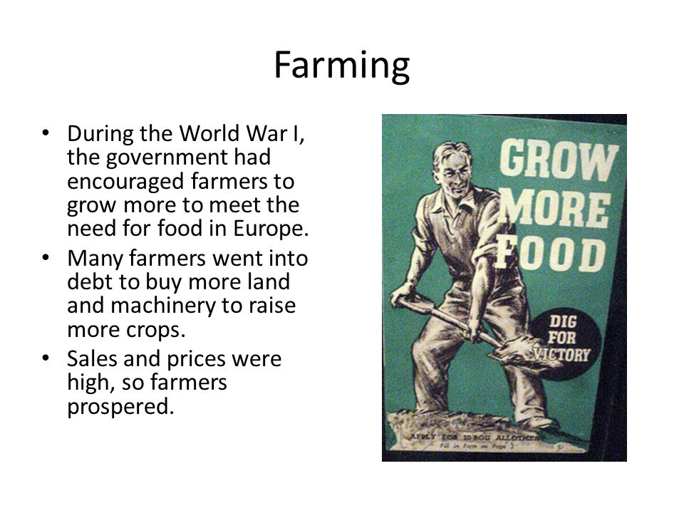 Farming During the World War I, the government had encouraged farmers to grow more to meet the need for food in Europe.