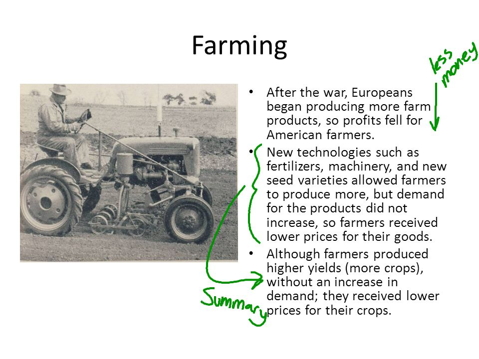 Farming After the war, Europeans began producing more farm products, so profits fell for American farmers.