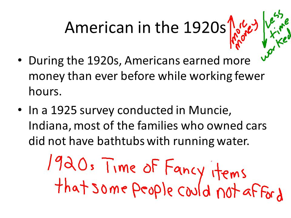 American in the 1920s During the 1920s, Americans earned more money than ever before while working fewer hours.