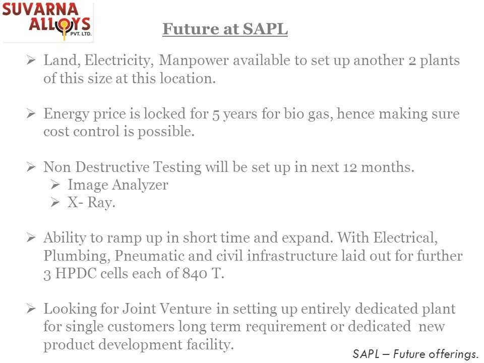 Future at SAPL Land, Electricity, Manpower available to set up another 2 plants of this size at this location.