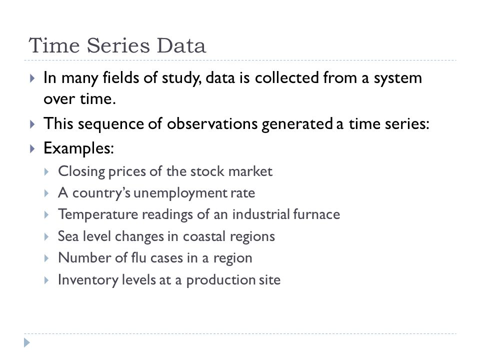 Time Series Data In many fields of study, data is collected from a system over time. This sequence of observations generated a time series: