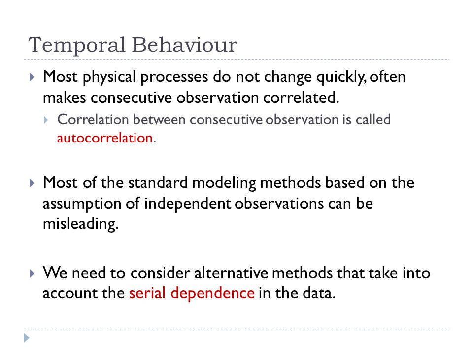 Temporal Behaviour Most physical processes do not change quickly, often makes consecutive observation correlated.