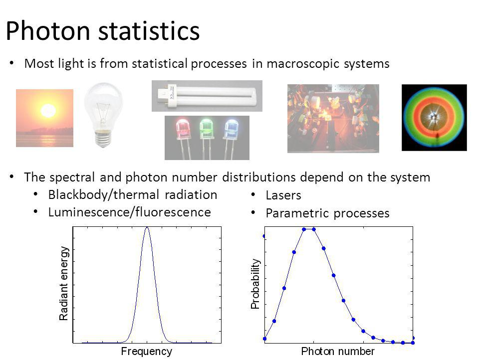 Photon statistics Most light is from statistical processes in macroscopic systems. The spectral and photon number distributions depend on the system.