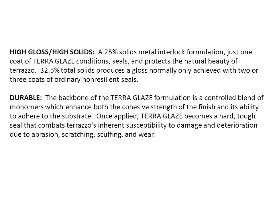 HIGH GLOSS/HIGH SOLIDS: A 25% solids metal interlock formulation, just one coat of TERRA GLAZE conditions, seals, and protects the natural beauty of terrazzo. 32.5% total solids produces a gloss normally only achieved with two or three coats of ordinary nonresilient seals.