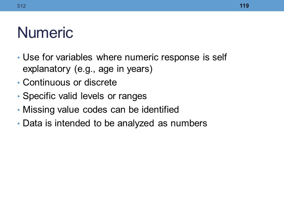 S12 Numeric. Use for variables where numeric response is self explanatory (e.g., age in years) Continuous or discrete.