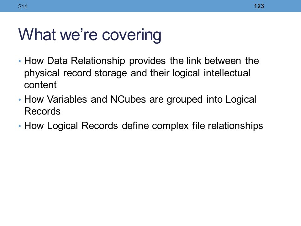 S14 What we're covering. How Data Relationship provides the link between the physical record storage and their logical intellectual content.