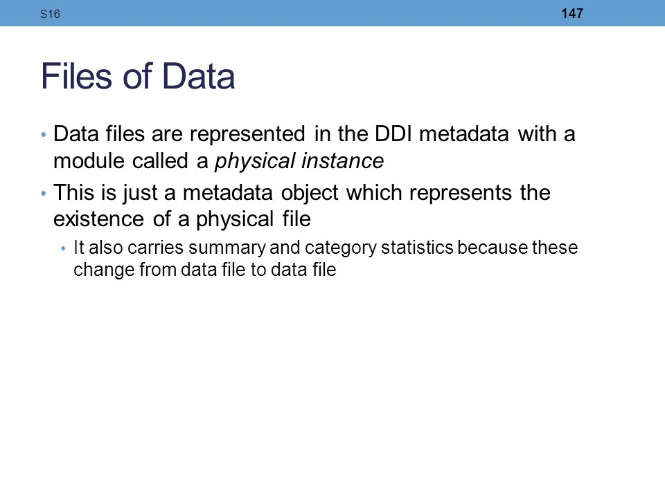 S16 Files of Data. Data files are represented in the DDI metadata with a module called a physical instance.