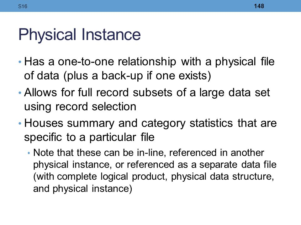 S16 Physical Instance. Has a one-to-one relationship with a physical file of data (plus a back-up if one exists)