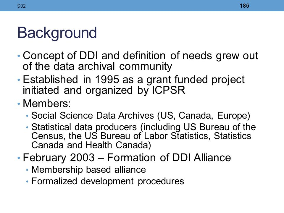S02 Background. Concept of DDI and definition of needs grew out of the data archival community.