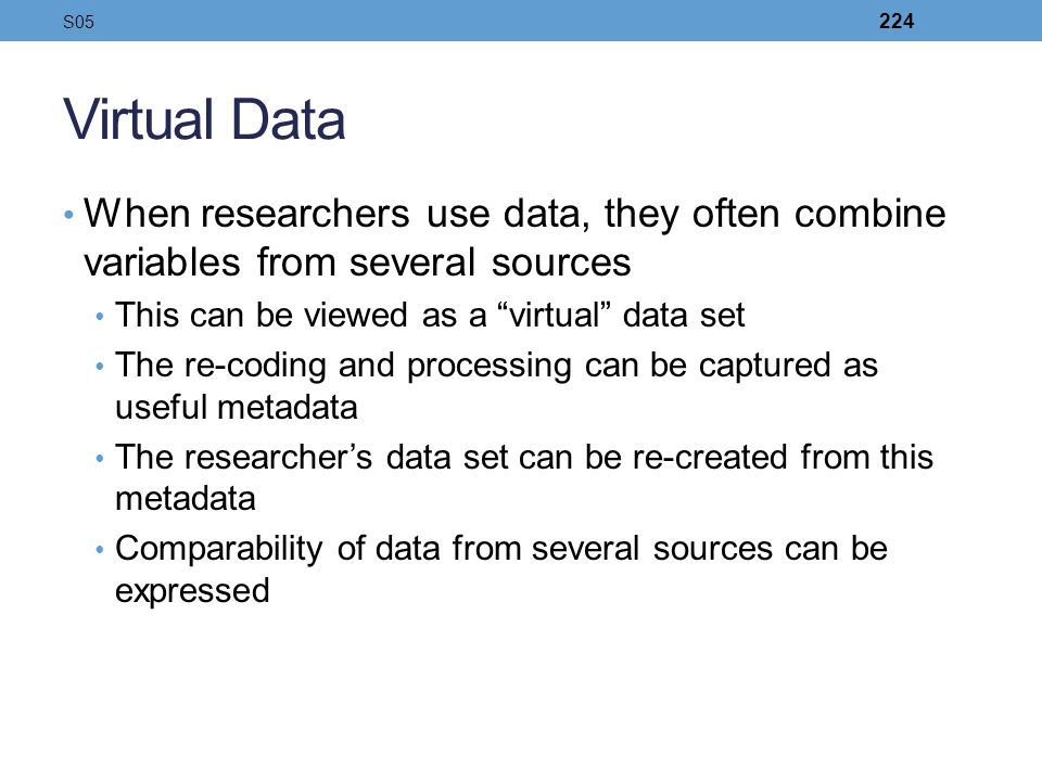 S05 Virtual Data. When researchers use data, they often combine variables from several sources. This can be viewed as a virtual data set.