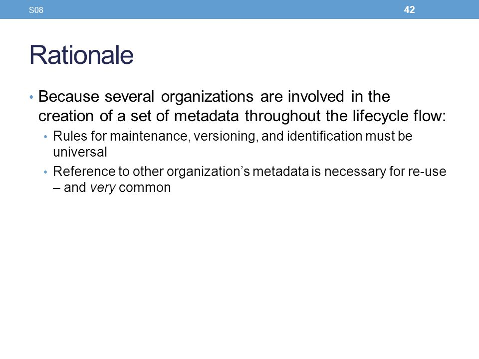 S08 Rationale. Because several organizations are involved in the creation of a set of metadata throughout the lifecycle flow: