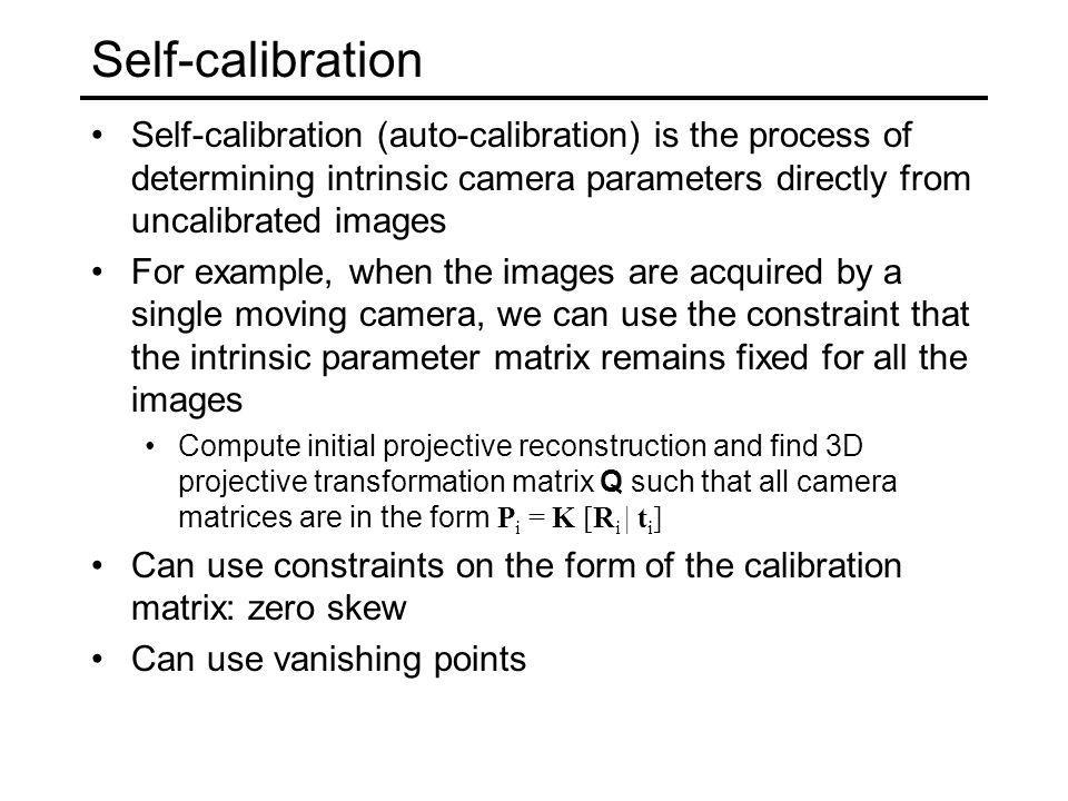 Self-calibration Self-calibration (auto-calibration) is the process of determining intrinsic camera parameters directly from uncalibrated images.